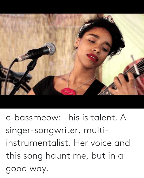 this song: c-bassmeow:  This is talent. A singer-songwriter, multi-instrumentalist. Her voice and this song haunt me, but in a good way.