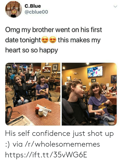 so so: C.Blue  @cblue00  Omg my brother went on his first  date tonight this makes my  heart so so happy His self confidence just shot up :) via /r/wholesomememes https://ift.tt/35vWG6E