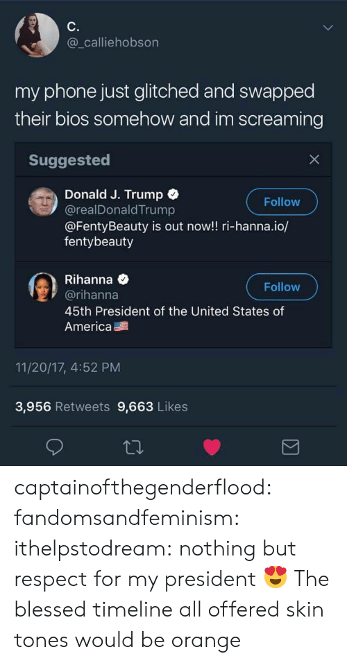 America, Blessed, and Phone: C.  @_calliehobson  my phone just glitched and swapped  their bios somehow and im screaming  Suggested  Donald J. Trump  @realDonald Trump  @FentyBeauty is out now!! ri-hanna.io/  fentybeauty  Follow  Rihanna e  @rihanna  45th President of the United States of  America  Follow  11/20/17, 4:52 PM  3,956 Retweets 9,663 Likes captainofthegenderflood: fandomsandfeminism:   ithelpstodream: nothing but respect for my president 😍  The blessed timeline   all offered skin tones would be orange