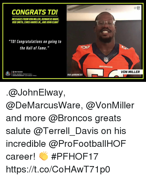 """Harris Jr: C@  CONGRATS TD!  MESSAGES FROM VON MILLER, DEMARCUS WARE,  ROD SMITH, CHRIS HARRIS JR., AND JOHN ELWAY  """"TD! Congratulations on going to  the Hall of Fame.""""  19  BRONCOS  VON MILLER  GOLD JACKET: FRIDAY 9PMET  ENSHRINEMENT: SATURDAY 7PMET  VIA @BRONCOS .@JohnElway, @DeMarcusWare, @VonMiller and more @Broncos greats salute @Terrell_Davis on his incredible @ProFootballHOF career! 👏  #PFHOF17 https://t.co/CoHAwT71p0"""