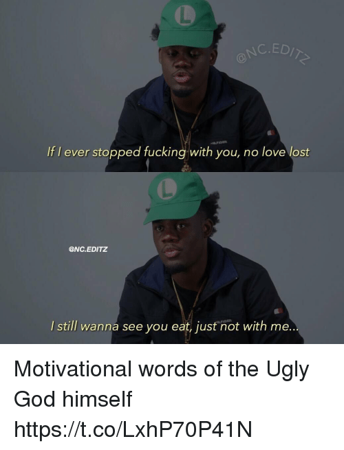 Fucking, God, and Love: C. EDIT  If I ever stopped fucking with you, no love lost  ONC. EDITZ  I still wanna see you eat, just not with me.. Motivational words of the Ugly God himself https://t.co/LxhP70P41N