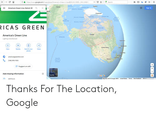 Detroit, Google, and Phone: C  https://www.google.com/maps/place/America's+Green+Line/@55.9217895,-144.134849  Search  Kara Sea  America's Green Line, Detroit, MI  Russia  Iceland  Q  X  Greenland Sea  Arctic Ocean  Sign in  ngolia  Greenland  a Labrador Sea  Baffin Bay  Arctic Ocean  North  Atlantic  Осеan  East  Siberian Sea  Arctic Oce an  Northwestern  NL  Passages  ICAS GREEN  PE  NU  NR NS  Sea of  Okhotsk  Hudson Bay  OC  ME  NH  NT  America's Green Line  АК  NY CT  NJ  PA DE  ON  MB  Canada  Bering Sea  Lighting manufacturer  VA  он  wW  NC  MI  SK  AB  MN  ND  IN  Puerto Rico  ВС  ку  KY  IL  sc  SC  JA  SD  TN  GA  AL  FL  AR MS  MO  Venezuela  Save  WA  Nearby  Send to your  United Statee  Share  Cuba  ок  phone  OR  Cr  co  Gulf of  Mexico  UT  NV  TX  Colombia  NM  americasgreenline.com  CA  AZ  Nicaragua  North  Guatemala  (248) 895-7820  Pacific  Ocean  Mexico  Ecuador  Suggest an edit  HI  Add missing information  Satellite  Google  Add hours  Map data 2019 Google, INEGI  United States  Send feedback  Terms  500 mi Thanks For The Location, Google