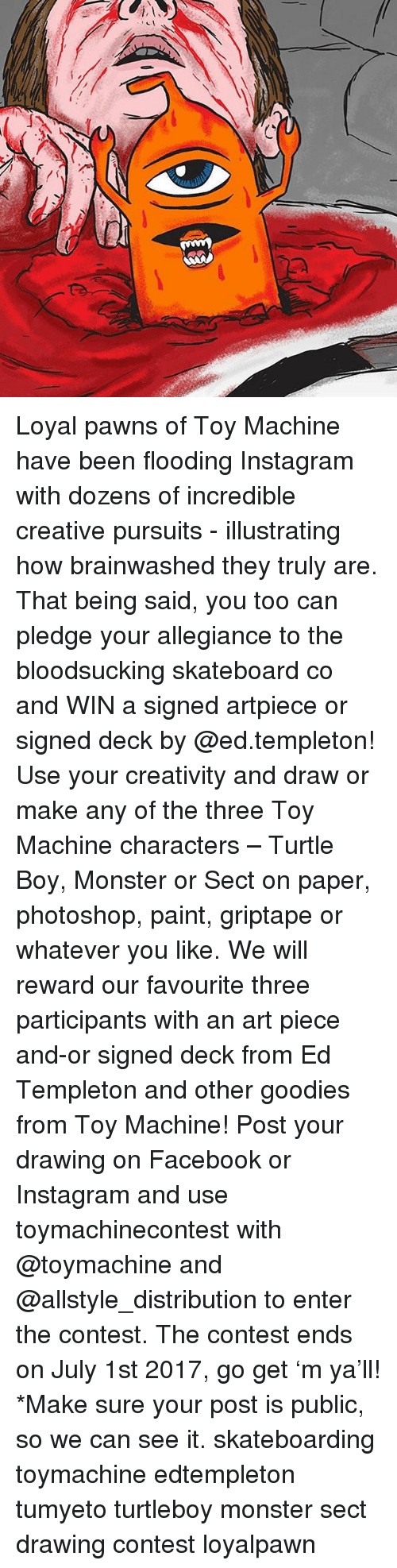 Facebook, Instagram, and Memes: C Loyal pawns of Toy Machine have been flooding Instagram with dozens of incredible creative pursuits - illustrating how brainwashed they truly are. That being said, you too can pledge your allegiance to the bloodsucking skateboard co and WIN a signed artpiece or signed deck by @ed.templeton! Use your creativity and draw or make any of the three Toy Machine characters – Turtle Boy, Monster or Sect on paper, photoshop, paint, griptape or whatever you like. We will reward our favourite three participants with an art piece and-or signed deck from Ed Templeton and other goodies from Toy Machine! Post your drawing on Facebook or Instagram and use toymachinecontest with @toymachine and @allstyle_distribution to enter the contest. The contest ends on July 1st 2017, go get 'm ya'll! *Make sure your post is public, so we can see it. skateboarding toymachine edtempleton tumyeto turtleboy monster sect drawing contest loyalpawn