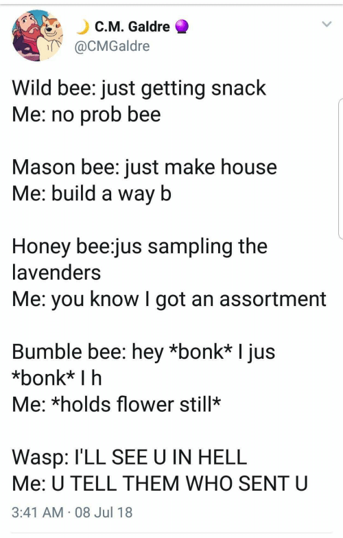 Flower, House, and Wild: C.M. Galdre  @CMGaldre  Wild bee: just getting snack  Me: no prob bee  Mason bee: just make house  Me: build a way b  Honey bee:jus sampling the  lavenders  Me: you know I got an assortment  Bumble bee: hey *bonk* I jus  *bonk* I h  Me: *holds flower still  Wasp: l'LL SEE U IN HELL  Me: U TELL THEM WHO SENT U  3:41 AM 08 Jul 18