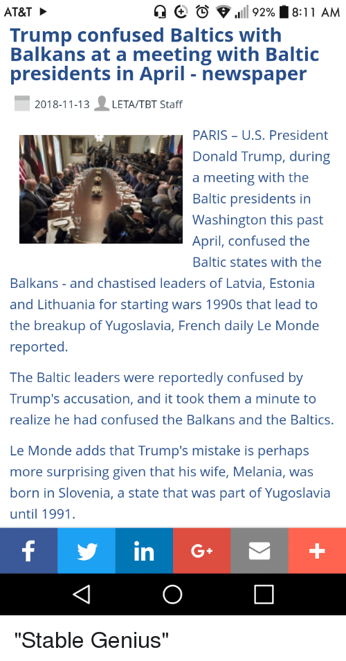 Confused, Donald Trump, and Facepalm: C O .111 92%  AT&T  Trump confused Baltics with  Balkans at a meeting with Baltic  presidents in April - newspaper  :11 AM  2018-11-13LETA/TBT Staff  PARIS U.S. President  Donald Trump, during  a meeting with the  Baltic presidents in  Washington this past  April, confused the  Baltic states with the  Balkans - and chastised leaders of Latvia, Estonia  and Lithuania for starting wars 1990s that lead to  the breakup of Yugoslavia, French daily Le Monde  reported  The Baltic leaders were reportedly confused by  Trump's accusation, and it took them a minute to  realize he had confused the Balkans and the Baltics.  Le Monde adds that Trump's mistake is perhap:s  more surprising given that his wife, Melania, was  born in Slovenia, a state that was part of Yugoslavia  until 1991  y in G+