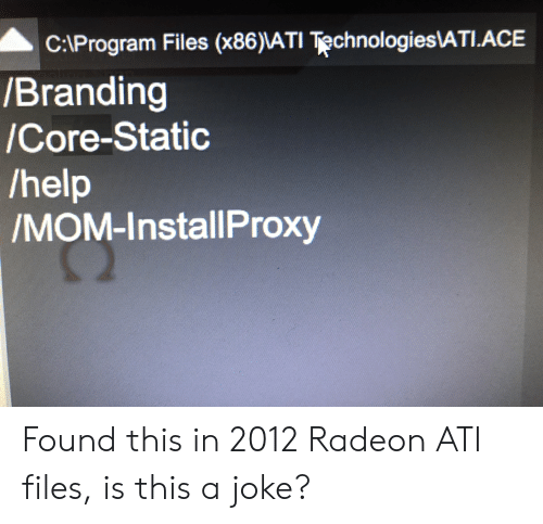 Help, Mom, and Ace: C:\Program Files (x86)\ATI Technologies\ATI.ACE  /Branding  /Core-Static  /help  /MOM-InstallProxy Found this in 2012 Radeon ATI files, is this a joke?