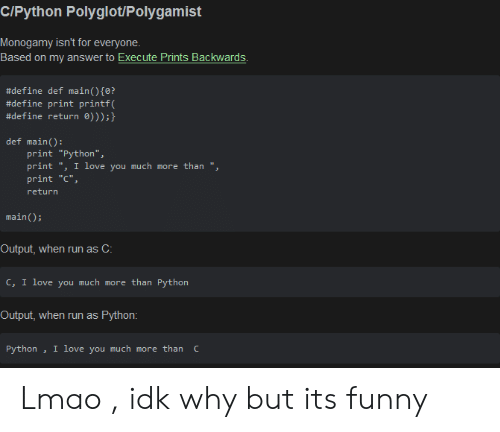 """Define: C/Python Polyglot/Polygamist  Monogamy isn't for everyone  Based on my answer to Execute Prints Backwards  #define def main ( ) {0?  #define print printf(  #define return 0)));}  def main():  print """"Python"""",  print """", I love you much more than """",  print """"C""""  return  main)  Output, when run as C:  c, I love you much more than Python  Output, when run as  Python:  I love you much more than C  Python Lmao , idk why but its funny"""