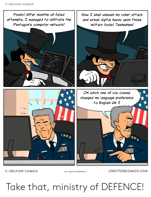 Managed: C-SECTION COMICS  Finally! After months of failed  Now I shall unleash my cyber attack  and wreak digital havoc upon those  military fools! Teeheehee!  attempts, I managed to inflitrate the  Pentagon's computer network!  OK which one of you clowns  changed my language preference  to English UK ?  CSECTIONCOMICS.COM  C-SECTION COMICS  ALL RIGHTS RESERVED Take that, ministry of DEFENCE!