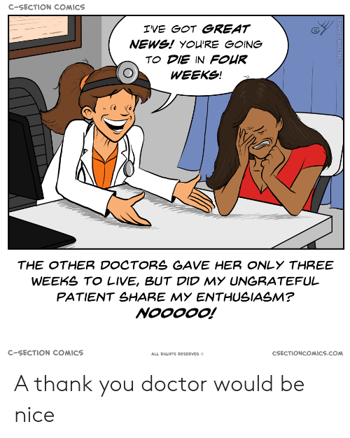 Doctor, News, and Thank You: C-SECTION COMICS  IVE GOT GREAT  NEWS! YOU'RE GOING  TO DIE IN FOUR  WEEKS!  THE OTHER DOCTORS GAVE HER ONLY THREE  WEEKS TO LIVE, BUT DID MY UNGRATEFUL  PATIENT SHARE MY ENTHUSIASM?  NOOOOO!  C-SECTION COMICS  CSECTIONCOMICS.COM  ALL RIGHTS RESERVED O A thank you doctor would be nice
