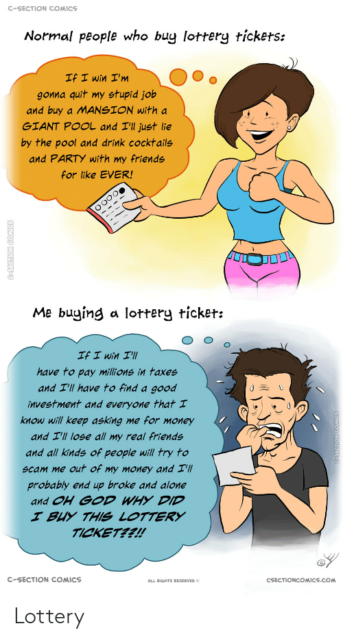 Asking: C-SECTION COMICS  Normal people who buy lottery tickets:  If I win I'm  gonna quit my stupid job  and buy a MANSION with a  GIANT POOL and I'll just lie  by the pool and drink cocktails  and PARTY with my friends  for like EVER!  Me buying a lottery ticket:  If I win I'll  have to pay millions in taxes  and I'll have to find a good  investment and everyone that I  know will keep asking me for money  and I'll lose all my real friends  and all kinds of people will try to  scam me out of my money and I'll  probably end up broke and alone  and OH GOD WHY DID  I BUY THIS LOTTERY  TICKET??!  C-SECTION COMICS  CSECTIONCOMICS.COM  ALL RIGHTS RESERVED O  C-SECTION COMICS  G-SEGTION COMICS Lottery