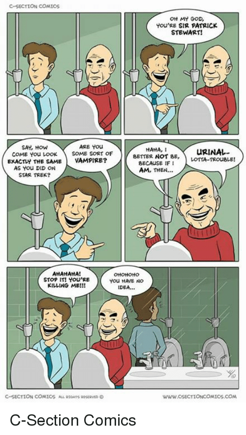 God, Memes, and Oh My God: C-SECTION COMICS  OH MY GOD,  You'RE SIR PATRICK  STEWART!  SAY, How  ARE You  HAHA, I  URINAL-  COME You LooK SOME SORT OF  BETTER NOT BE  LOTTA-TROUBLE!  EXACTLY THE SAME  VAMPIRE?  BECAUSE IFI  AS You DID ON  AM, THEN  STAR TREK?  AHAHAHA!  STOP IT! You RE  You HAVE NO  KILLING ME  IDEA,  C-SECTION COMICS ALL tours arstavno  www.CSECTIONCOMICS.COM C-Section Comics