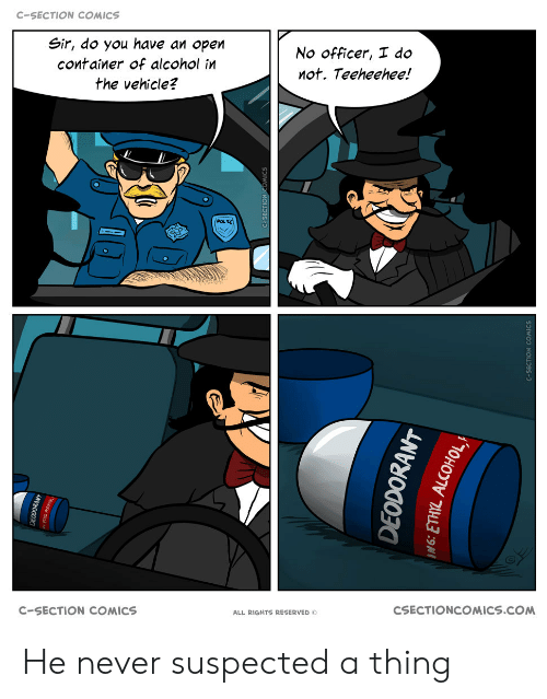 c section: C-SECTION COMICS  Sir, do you have an open  No officer, I do  container of alcohol in  not. Teeheehee!  the vehicle?  POLIKE  CSECTIONCOMICS.COM  C-SECTION COMICS  ALL RIGHTS RESERVED O  EODOKANT  DEODORANT He never suspected a thing