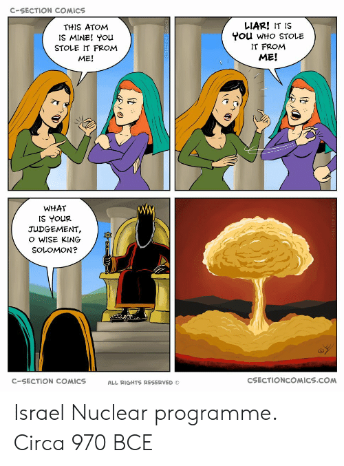 c section: C-SECTION COMICS  THIS ATOM  IS MINE! ou  STOLE IT FROM  ME!  LIAR! IT IS  You WHo STOLE  IT FROMM  ME!  WHAT  IS YOUR  JUDGEMENT,  o WISE KING  SOLOMON?  C-SECTION COMICS  ALL RIGHTS RESERVED ©  CSECTIONCOMICS.COM Israel Nuclear programme. Circa 970 BCE