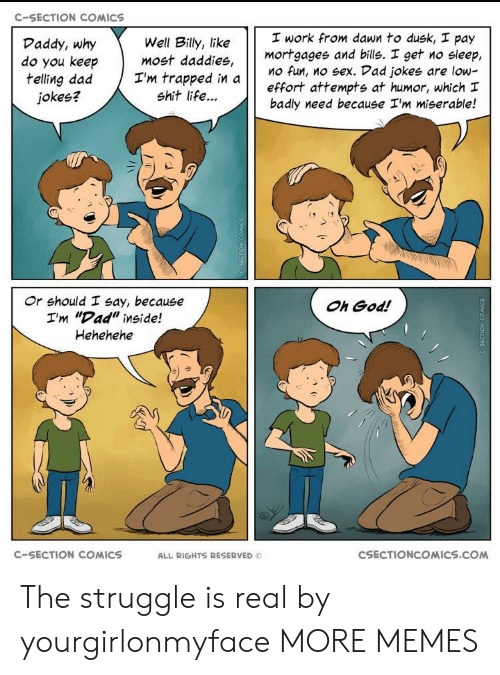 """c section: C-SECTION COMICS  work from dawn to dusk, pay  mortgagee and bills. I get no sleep,  Mo fun, no sex. Vad jokes are low-  effort attempts at humor, which I  badly need because I'm miserable!  Daddy, why  do you keep  telling dad Tm trapped in a  Well Billy, like  most daddies,  jokes?  shit life...  け け  Or should I say, because  I'm """"Dad"""" inside!  Hehehehe  Oh God!  C-SECTION COMICS  ALL RIGHTS RESERVED  CSECTIONCOMICS.COM The struggle is real by yourgirlonmyface MORE MEMES"""