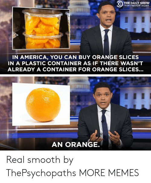 America, Dank, and Memes: C) THE DAILY SHOW  WITH TREVOR NOAH  IN AMERICA, YOU CAN BUY ORANGE SLICES  IN A PLASTIC CONTAINER AS IF THERE WASN'T  ALREADY A CONTAINER FOR ORANGE SLICES...  AN ORANGE Real smooth by ThePsychopaths MORE MEMES