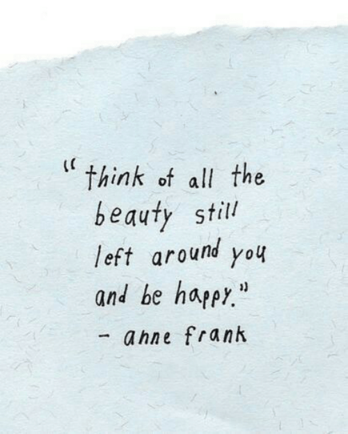"""All The, Think, and All: (C  think of all the  beauty still  left around you  and be happr.""""  ahne frank"""
