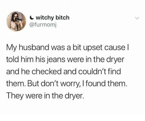 Bitch, Relationships, and Husband: c witchy bitch  @furmomj  My husband was a bit upset cause l  told him his jeans were in the dryer  and he checked and couldn't find  them. But don't worry, I found them.  They were in the dryer.