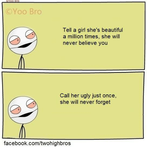 Memes, Ugly, and Beautiful A: C Yoo Bro  Tell a girl she's beautiful  a million times, she will  never believe you  Call her ugly just once,  she will never forget  facebook.com/twohighbros