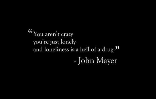 "John Mayer: (C  You aren't crazy  you're just lonely  and loneliness is a hell of a drug.""  John Mayer"