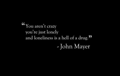 "Crazy, John Mayer, and Hell: (C  You aren't crazy  you're just lonely  and loneliness is a hell of a drug.""  John Mayer"
