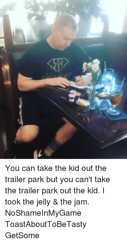 Memes, 🤖, and Can: c You can take the kid out the trailer park but you can't take the trailer park out the kid. I took the jelly & the jam. NoShameInMyGame ToastAboutToBeTasty GetSome
