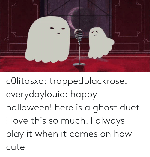 Love This So Much: c0litasxo: trappedblackrose:   everydaylouie: happy halloween! here is a ghost duet  I love this so much. I always play it when it comes on   how cute