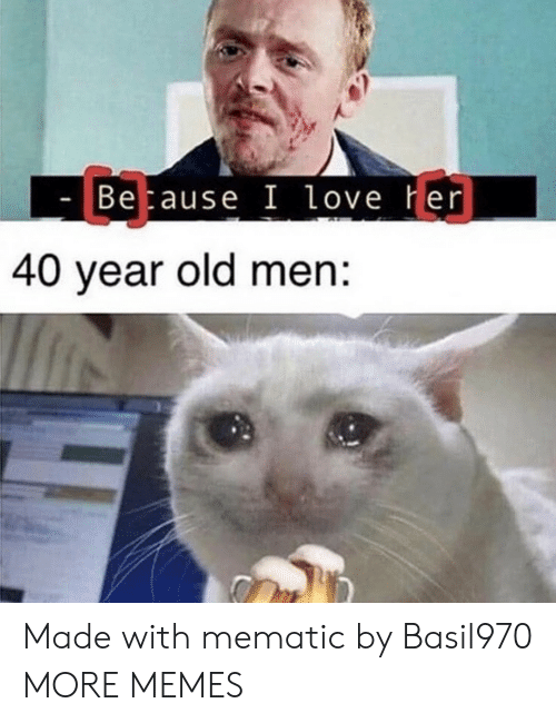 Dank, Love, and Memes: C3  Betause I love Her  40 year old men: Made with mematic by Basil970 MORE MEMES