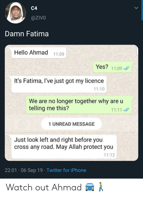 Watch Out: C4  @ZIVO  Damn Fatima  Hello Ahmad  11:09  Yes?  11:09  It's Fatima, I've just got my licence  11:10  We are no longer together why are u  telling me this?  11:11  1 UNREAD MESSAGE  Just look left and right before you  cross any road. May Allah protect you  11:12  22:01 06 Sep 19 Twitter for iPhone Watch out Ahmad 🚘🚶🏽♂️