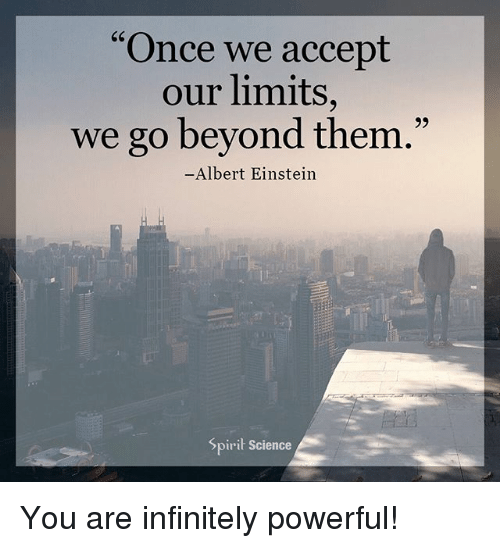 "Albert Einstein, Memes, and Einstein: C6  ""Once we accept  our limits,  we go beyond them  93  .""  Albert Einstein  Spirit Science You are infinitely powerful!"
