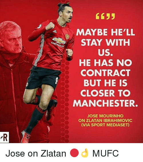 Closers: C635  MAYBE HE'LL  STAY WITH  US.  HE HAS NO  CONTRACT  BUT HE IS  CLOSER TO  MANCHESTER  JOSE MOURINHO  ON ZLATAN IBRAHIMOVIC  (VIA SPORT MEDIASET) Jose on Zlatan 🔴👌 MUFC