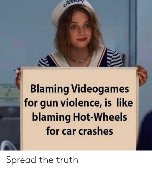Truth, Hot Wheels, and Gun: cA  Blaming Videogames  for gun violence, is like  blaming Hot-Wheels  for car crashes Spread the truth