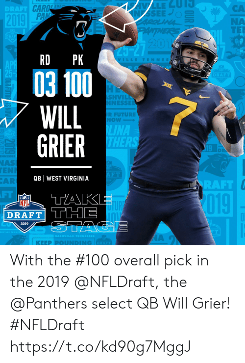 west virginia: CA  NA  TER  DRAFT  20  RD PK  VILLETENNES  03 100  WILL  GRIER  DRAFT  SHVIL  NESSE  R FUTURE  Now  LINA  THER  19  NAS  EN  AR  F T  QB WEST VIRGINIA  RAFT  FT  TAK  019  NFL  DRAFT THE  2019  | KEEP PⓞUNDING  DRAFT With the #100 overall pick in the 2019 @NFLDraft, the @Panthers select QB Will Grier! #NFLDraft https://t.co/kd90g7MggJ