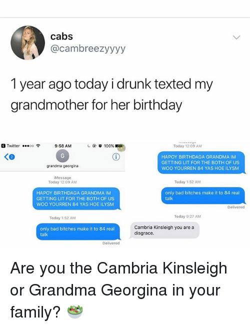 Anaconda, Bad, and Birthday: cabs  @cambreezyyyy  1 year ago today i drunk texted my  grandmother for her birthday  Twitter  00令  9:58 AM  ④ 100%  Today 12:09 AM  HAPOY BIRTHDAGA GRANDMA IM  GETTING LIT FOR THE BOTH OF US  WOO YOURREN 84 YAS HOE ILYSM  grandma georgina  Message  Today 12:09 AM  Today 1:52 AM  HAPOY BIRTHDAGA GRANDMA IM  GETTING LIT FOR THE BOTH OF US  WOO YOURREN 84 YAS HOE ILYSM  only bad bitches make it to 84 real  talk  Delivered  Today 1:52 AM  Today 9:27 AM  only bad bitches make it to 84 real  talk  Cambria Kinsleigh you are a  disgrace  Delivered Are you the Cambria Kinsleigh or Grandma Georgina in your family? 🥗