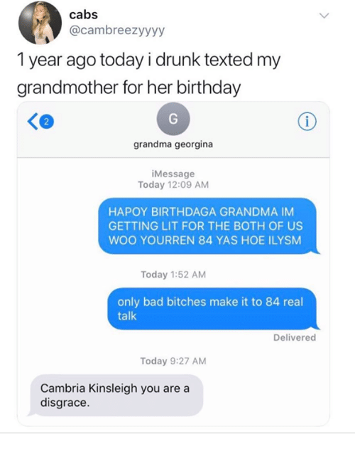 Bad, Birthday, and Drunk: cabs  @cambreezyyyy  1 year ago today i drunk texted my  grandmother for her birthday  2  grandma georgina  iMessage  Today 12:09 AM  HAPOY BIRTHDAGA GRANDMA IM  GETTING LIT FOR THE BOTH OF US  WOO YOURREN 84 YAS HOE ILYSM  Today 1:52 AM  only bad bitches make it to 84 real  talk  Delivered  Today 9:27 AM  Cambria Kinsleigh you are a  disgrace