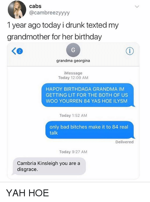 Bad, Birthday, and Drunk: cabs  @cambreezyyyy  1 year ago today i drunk texted my  grandmother for her birthday  2  grandma georgina  iMessage  Today 12:09 AM  HAPOY BIRTHDAGA GRANDMA IM  GETTING LIT FOR THE BOTH OF US  WOO YOURREN 84 YAS HOE ILYSM  Today 1:52 AM  only bad bitches make it to 84 real  talk  Delivered  Today 9:27 AM  Cambria Kinsleigh you are a  disgrace. YAH HOE