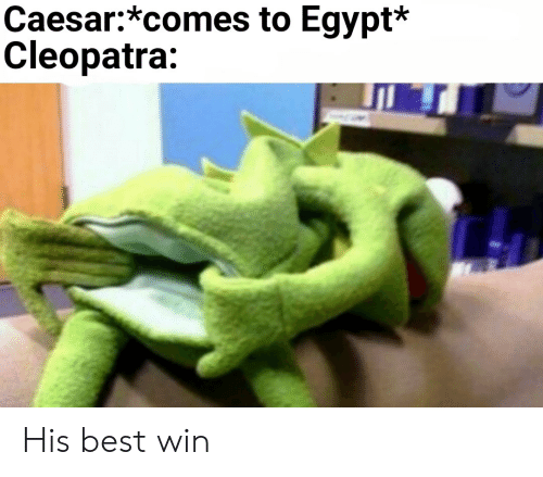 caesar: Caesar:*comes to Egypt*  Cleopatra: His best win