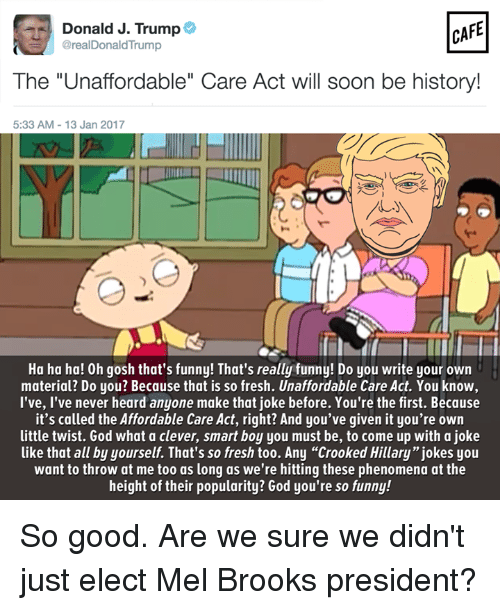 "Fresh, Memes, and Materialism: CAFE  as Donald J. Trump  @real Donald Trump  The ""Unaffordable"" Care Act will soon be history!  5:33 AM 13 Jan 2017  Ha ha ha! Oh gosh that's funny! That's really funny! Do you write your own  material? Do you? Because that is so fresh. Unaffordable Care Act. You know,  I've, I've never heard anyone make that joke before. You're the first. Because  it's called the Affordable Care Act, right? And you've given it you're own  little twist. God what a clever, smart boy you must be, to come up with a joke  like that all by yourself. That's so fresh too. Any ""crooked Hillary"" jokes you  want to throw at me too as long as we're hitting these phenomena at the  height of their popularity? God you're so funny! So good. Are we sure we didn't just elect Mel Brooks president?"