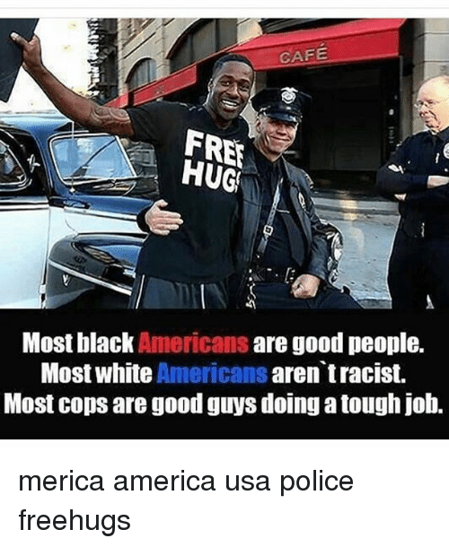 Tough Job: CAFE  FRE  HUG  Most black Americans are good people.  Most white Americans aren tracist.  Most cops are good guys doing a tough job. merica america usa police freehugs