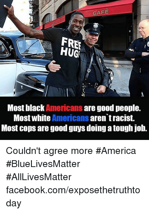 Tough Job: CAFE  FREE  Most black Americans are good people.  Most white Americans  aren tracist.  Most cops are good guys doing a tough job. Couldn't agree more #America #BlueLivesMatter #AllLivesMatter facebook.com/exposethetruthtoday