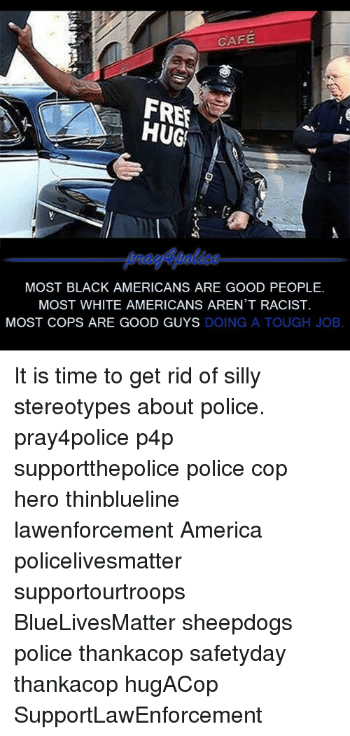Tough Job: CAFE  FRER  HUG!  MOST BLACK AMERICANS ARE GOOD PEOPLE.  MOST WHITE AMERICANS AREN'T RACIST  MOST COPS ARE GOOD GUYS  DOING  A TOUGH JOB It is time to get rid of silly stereotypes about police. pray4police p4p supportthepolice police cop hero thinblueline lawenforcement America policelivesmatter supportourtroops BlueLivesMatter sheepdogs police thankacop safetyday thankacop hugACop SupportLawEnforcement