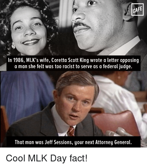 Coretta Scott King, Memes, and MLK Day: CAFE  In 1986, MLK's wife, Coretta Scott King wrote a letter opposing  a man she felt was too racist to serve as a federal judge.  That man was Jeff Sessions, your next Attorney General. Cool MLK Day fact!