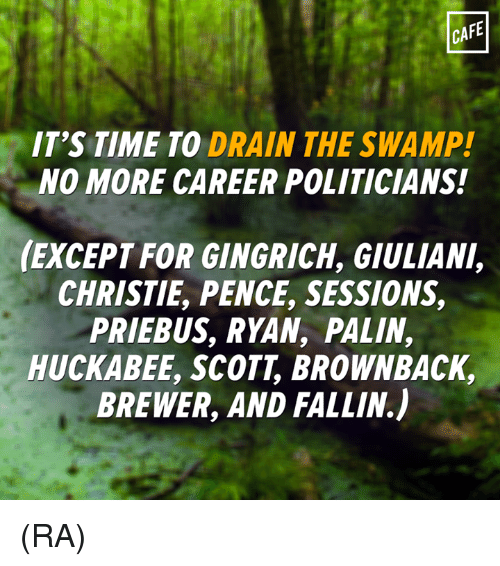Giuliani: CAFE  IT'S TIME TO DRAIN THE SWAMP!  NO MORE CAREER POLITICIANS!  (EXCEPT FOR GINGRICH, GIULIANI,  CHRISTIE PENCE, SESSIONS,  PRIEBUS, RYAN, PALIN,  HUCKABEE, SCOTT BROWNBACK,  BREWER, AND FALLIN) (RA)
