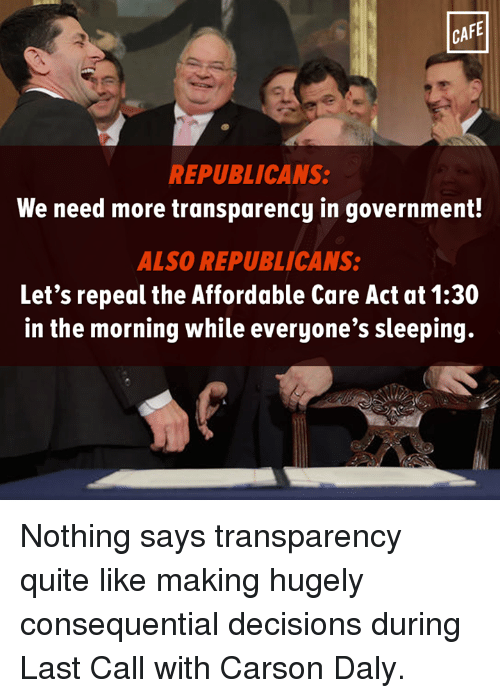 Memes, Transparent, and Decisions: CAFE  REPUBLICANS:  We need more transparency in government!  ALSO REPUBLICANS  Let's repeal the Affordable Care Act at 1:30  in the morning while everyone's sleeping. Nothing says transparency quite like making hugely consequential decisions during Last Call with Carson Daly.