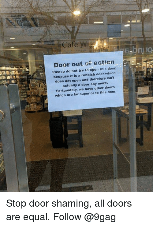 9gag, Memes, and Superior: Cafe w  Door out of actien  Please do not try to open this door,  because it is a rubbish door which  does not open and therefore isn't  actually a door any more  Fortunately, we have other doors  which are far superior to this door Stop door shaming, all doors are equal. Follow @9gag
