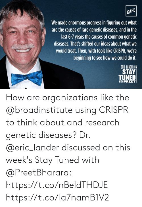 Organizations: CAFE  We made enormous progress in figuring out what  are the causes of rare genetic diseases, and in the  last 6-7 years the causes of common genetic  diseases. That's shifted our ideas about what we  would treat. Then, with tools like CRISPR, we're  beginning to see how we could do it.  ERIC LANDER ON  STAY  TUNED  WITH PREET How are organizations like the @broadinstitute using CRISPR to think about and research genetic diseases? Dr. @eric_lander discussed on this week's Stay Tuned with @PreetBharara: https://t.co/nBeIdTHDJE https://t.co/Ia7namB1V2