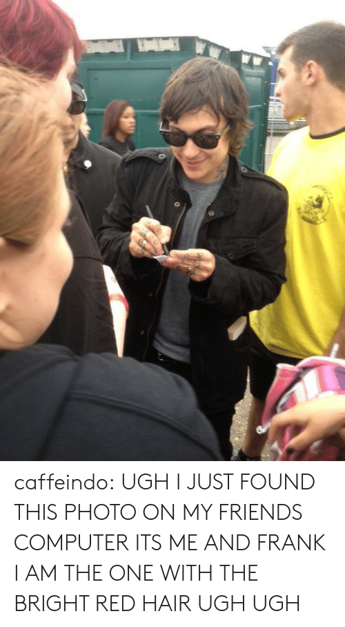 Friends, Tumblr, and Blog: caffeindo: UGH I JUST FOUND THIS PHOTO ON MY FRIENDS COMPUTER ITS ME AND FRANK I AM THE ONE WITH THE BRIGHT RED HAIR UGH UGH