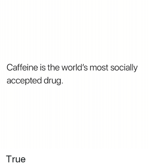 Memes, True, and Drug: Caffeine is the world's most socially  accepted drug. True