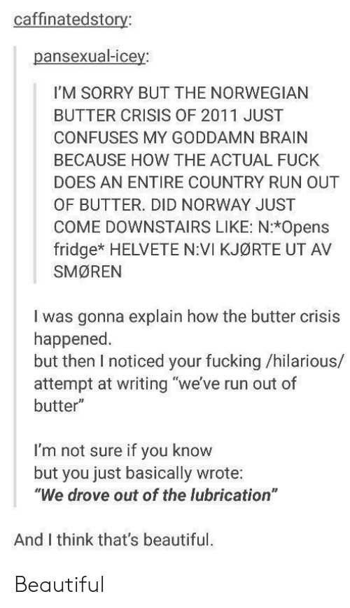 "Beautiful, Fucking, and Run: caffinatedstory:  pansexual-icey:  I'M SORRY BUT THE NORWEGIAN  BUTTER CRISIS OF 2011 JUST  CONFUSES MY GODDAMN BRAIN  BECAUSE HOW THE ACTUAL FUCK  DOES AN ENTIRE COUNTRY RUN OUT  OF BUTTER. DID NORWAY JUST  COME DOWNSTAIRS LIKE: N:*Opens  fridge* HELVETE N:VI KJØRTE UT AV  SMØREN  I was gonna explain how the butter crisis  happened  but then I noticed your fucking /hilarious/  attempt at writing ""we've run out of  butter""  I'm not sure if you know  but  you just basically wrote:  ""We drove out of the lubrication  And I think that's beautiful. Beautiful"