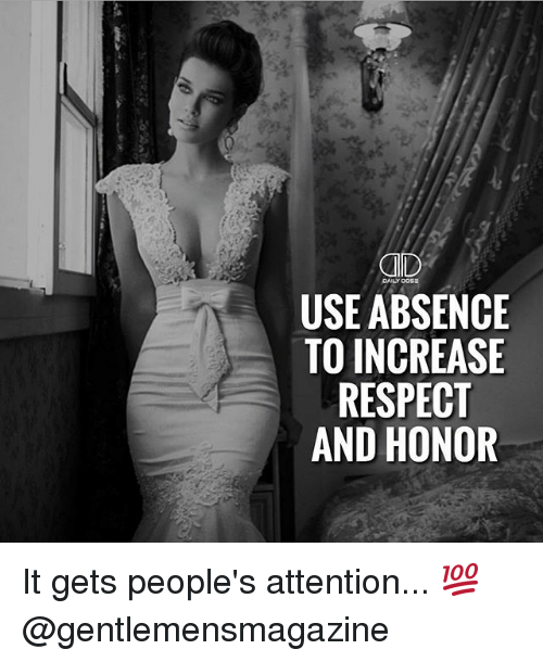 Memes, Respect, and 🤖: CAID  USE ABSENCE  TO INCREASE  RESPECT  AND HONOR It gets people's attention... 💯 @gentlemensmagazine