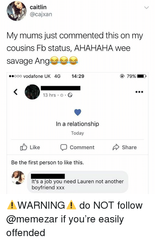 Savage, Wee, and Xxx: cailin  @cajxan  My mums just commented this on my  cousins Fb status, AHAHAHA wee  savage Ange  ooo vodafone UK 4G 14:29  79% 1  ),  13 hrs o.  In a relationship  Today  Comment  Share  Be the first person to like this.  It's a job you need Lauren not another  boyfriend xxx ⚠️WARNING⚠️ do NOT follow @memezar if you're easily offended